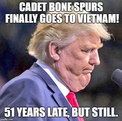 Trump goes to Vietnam | CADET BONE SPURS FINALLY GOES TO VIETNAM! 51 YEARS LATE, BUT STILL. | image tagged in trump,donald trump is an idiot,trump is a moron,cowards,maga | made w/ Imgflip meme maker