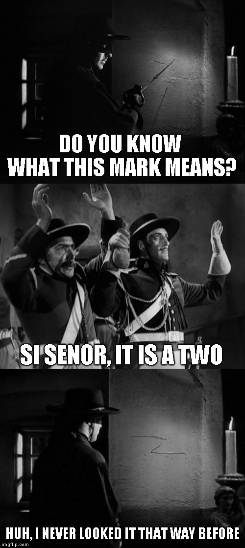 spelling errors in memes are older than you think | DO YOU KNOW WHAT THIS MARK MEANS? HUH, I NEVER LOOKED IT THAT WAY BEFORE SI SENOR, IT IS A TWO | image tagged in zorro,spelling error,joke,humor,funny | made w/ Imgflip meme maker