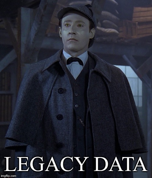 Legacy Data | LEGACY DATA | image tagged in star trek data,data,computer nerd,programming | made w/ Imgflip meme maker