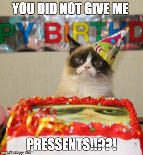 Grumpy Cat Birthday | YOU DID NOT GIVE ME PRESSENTS!!??! | image tagged in memes,grumpy cat birthday,grumpy cat | made w/ Imgflip meme maker