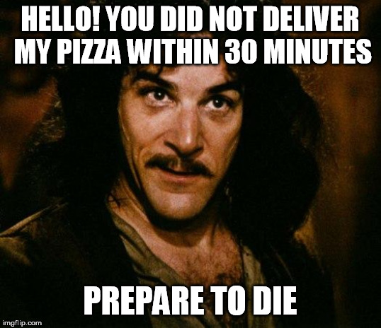 Inigo Montoya |  HELLO! YOU DID NOT DELIVER MY PIZZA WITHIN 30 MINUTES; PREPARE TO DIE | image tagged in memes,inigo montoya | made w/ Imgflip meme maker