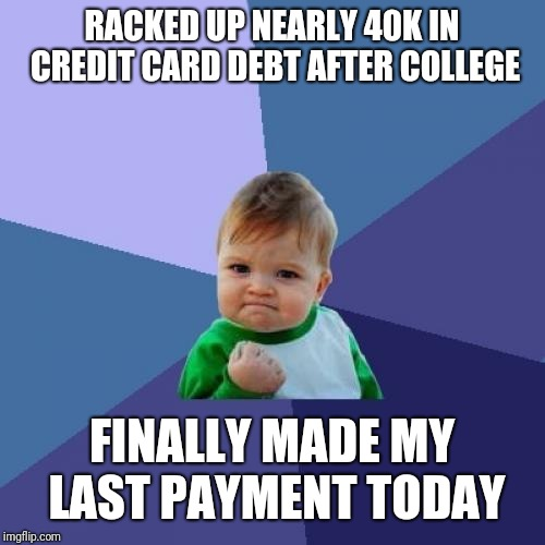 Success Kid |  RACKED UP NEARLY 40K IN CREDIT CARD DEBT AFTER COLLEGE; FINALLY MADE MY LAST PAYMENT TODAY | image tagged in memes,success kid,AdviceAnimals | made w/ Imgflip meme maker
