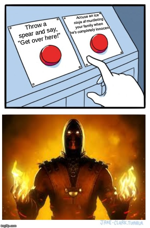 "Two Scorpion Buttons |  Accuse an ice ninja of murdering your family when he's completely innocent; Throw a spear and say, ""Get over here!"" 