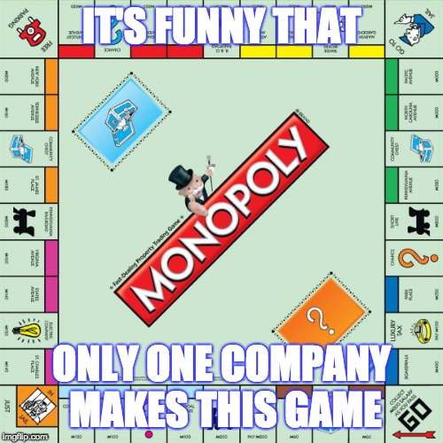 monopoly | IT'S FUNNY THAT ONLY ONE COMPANY MAKES THIS GAME | image tagged in monopoly | made w/ Imgflip meme maker