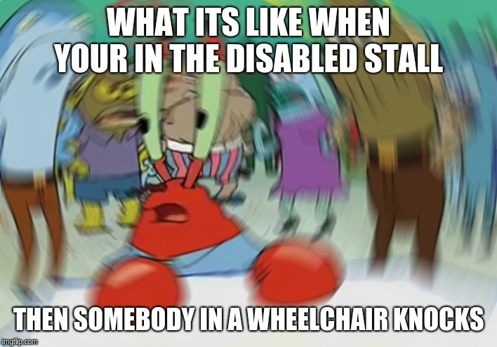Mr Krabs Blur Meme |  WHAT ITS LIKE WHEN YOUR IN THE DISABLED STALL; THEN SOMEBODY IN A WHEELCHAIR KNOCKS | image tagged in memes,mr krabs blur meme | made w/ Imgflip meme maker