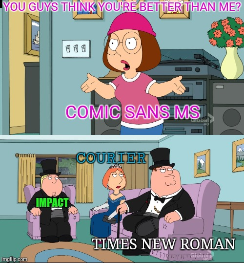 Meg Family Guy Better than me | YOU GUYS THINK YOU'RE BETTER THAN ME? IMPACT TIMES NEW ROMAN COURIER COMIC SANS MS | image tagged in meg family guy better than me | made w/ Imgflip meme maker