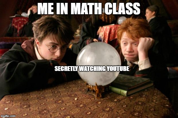 Harry Potter meme |  ME IN MATH CLASS; SECRETLY WATCHING YOUTUBE | image tagged in harry potter meme | made w/ Imgflip meme maker