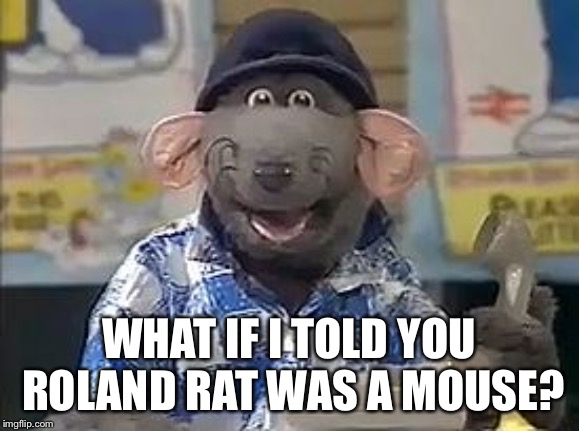 Roland Rat | WHAT IF I TOLD YOU ROLAND RAT WAS A MOUSE? | image tagged in roland rat | made w/ Imgflip meme maker