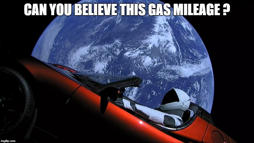 SpaceX Tesla | CAN YOU BELIEVE THIS GAS MILEAGE ? | image tagged in spacex tesla | made w/ Imgflip meme maker