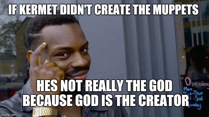 Roll Safe Think About It Meme | IF KERMET DIDN'T CREATE THE MUPPETS HES NOT REALLY THE GOD BECAUSE GOD IS THE CREATOR | image tagged in memes,roll safe think about it | made w/ Imgflip meme maker