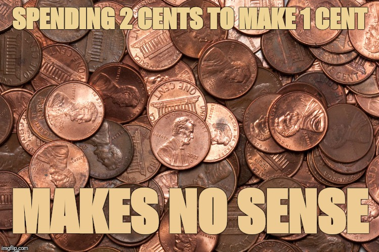 Noncents | SPENDING 2 CENTS TO MAKE 1 CENT MAKES NO SENSE | image tagged in money,government,common sense,nonsense,justjeff,cents | made w/ Imgflip meme maker