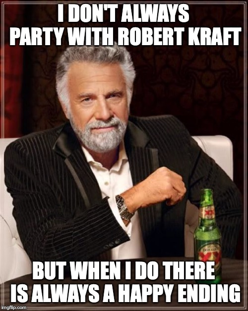 Most interesting owner in the NFL | I DON'T ALWAYS PARTY WITH ROBERT KRAFT BUT WHEN I DO THERE IS ALWAYS A HAPPY ENDING | image tagged in memes,the most interesting man in the world,robert kraft,funny,funny memes | made w/ Imgflip meme maker