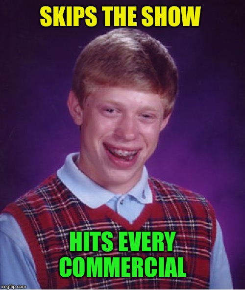 Bad Luck Brian Meme | SKIPS THE SHOW HITS EVERY COMMERCIAL | image tagged in memes,bad luck brian | made w/ Imgflip meme maker