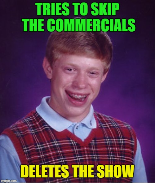 Bad Luck Brian Meme | TRIES TO SKIP THE COMMERCIALS DELETES THE SHOW | image tagged in memes,bad luck brian | made w/ Imgflip meme maker
