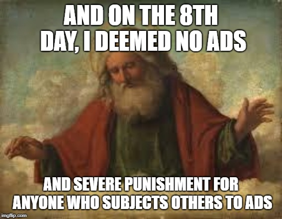 god | AND ON THE 8TH DAY, I DEEMED NO ADS AND SEVERE PUNISHMENT FOR ANYONE WHO SUBJECTS OTHERS TO ADS | image tagged in god | made w/ Imgflip meme maker