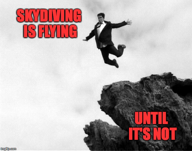 Skydiving without a parachute is a once in a lifetime experience! | SKYDIVING IS FLYING UNTIL IT'S NOT | image tagged in man jumping off a cliff,memes,skydiving | made w/ Imgflip meme maker