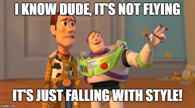 TOYSTORY EVERYWHERE | I KNOW DUDE, IT'S NOT FLYING IT'S JUST FALLING WITH STYLE! | image tagged in toystory everywhere | made w/ Imgflip meme maker