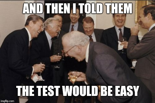 Laughing Men In Suits | AND THEN I TOLD THEM THE TEST WOULD BE EASY | image tagged in memes,laughing men in suits | made w/ Imgflip meme maker