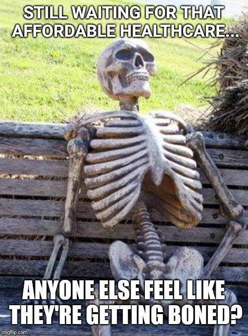 Waiting Skeleton | STILL WAITING FOR THAT AFFORDABLE HEALTHCARE... ANYONE ELSE FEEL LIKE THEY'RE GETTING BONED? | image tagged in memes,waiting skeleton | made w/ Imgflip meme maker