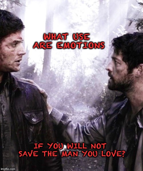 What use are emotions |  WHAT USE ARE EMOTIONS; IF YOU WILL NOT SAVE THE MAN YOU LOVE? | image tagged in supernatural,supernatural dean winchester | made w/ Imgflip meme maker