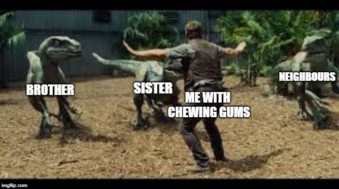 Every time | ME WITH CHEWING GUMS BROTHER SISTER NEIGHBOURS | image tagged in jurassic world 3 velociraptors | made w/ Imgflip meme maker