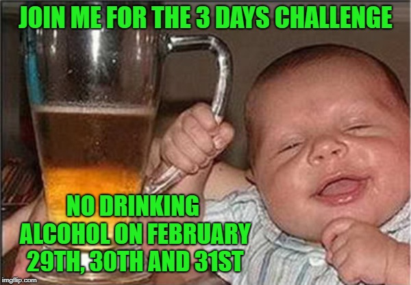 I know WE can do it!!! |  JOIN ME FOR THE 3 DAYS CHALLENGE; NO DRINKING ALCOHOL ON FEBRUARY 29TH, 30TH AND 31ST | image tagged in drunk baby,memes,3 days challenge,funny,baby,alcohol | made w/ Imgflip meme maker