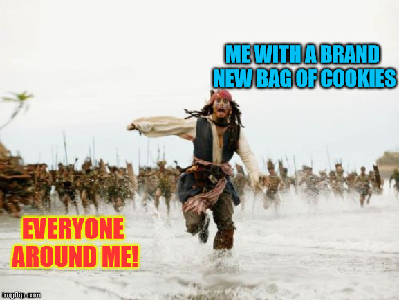 Jack Sparrow Being Chased Meme | ME WITH A BRAND NEW BAG OF COOKIES EVERYONE AROUND ME! | image tagged in memes,jack sparrow being chased | made w/ Imgflip meme maker
