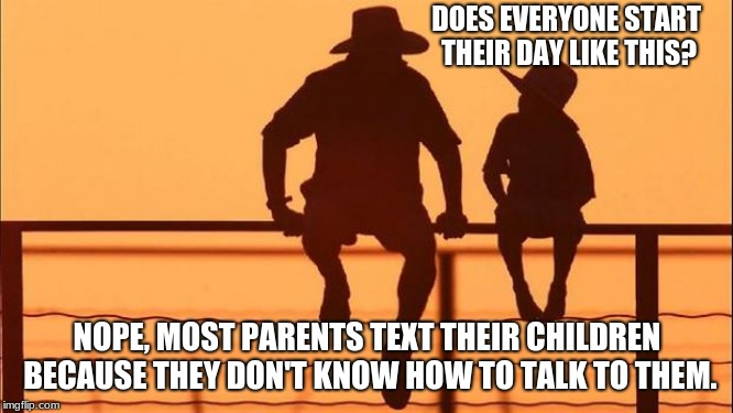 Cowboy wisdom, drop the phone and spend time with your child. | DOES EVERYONE START THEIR DAY LIKE THIS? NOPE, MOST PARENTS TEXT THEIR CHILDREN BECAUSE THEY DON'T KNOW HOW TO TALK TO THEM. | image tagged in cowboy father and son,cowboy wisdom,they are only little a little while | made w/ Imgflip meme maker