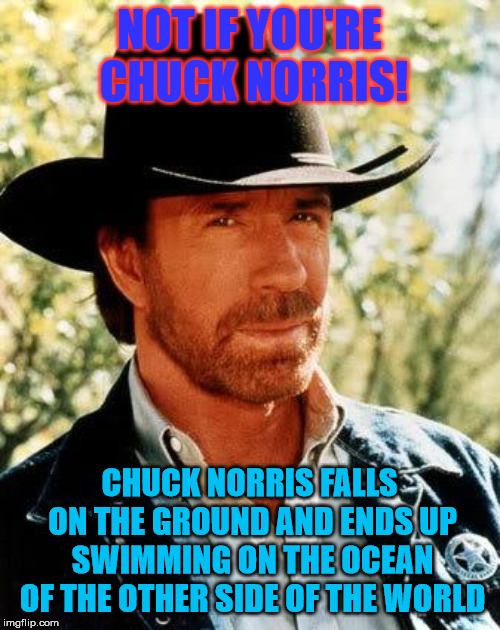 Chuck Norris Meme | NOT IF YOU'RE CHUCK NORRIS! CHUCK NORRIS FALLS ON THE GROUND AND ENDS UP SWIMMING ON THE OCEAN OF THE OTHER SIDE OF THE WORLD | image tagged in memes,chuck norris | made w/ Imgflip meme maker