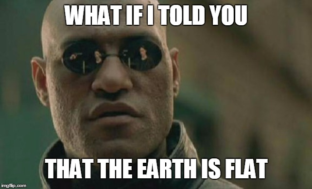 Matrix Morpheus |  WHAT IF I TOLD YOU; THAT THE EARTH IS FLAT | image tagged in memes,matrix morpheus | made w/ Imgflip meme maker