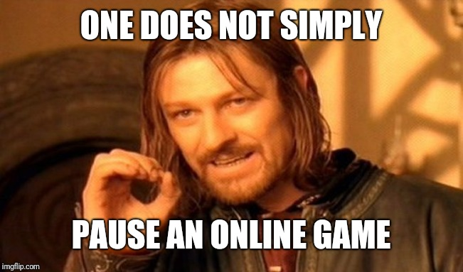 One Does Not Simply Meme | ONE DOES NOT SIMPLY PAUSE AN ONLINE GAME | image tagged in memes,one does not simply | made w/ Imgflip meme maker