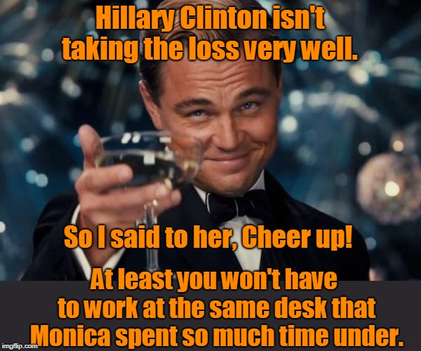 Leonardo Dicaprio Cheers | Hillary Clinton isn't taking the loss very well. So I said to her, Cheer up! At least you won't have to work at the same desk that Monica sp | image tagged in memes,leonardo dicaprio cheers | made w/ Imgflip meme maker