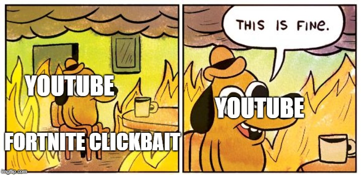 fortnite clickbait problems | FORTNITE CLICKBAIT YOUTUBE YOUTUBE | image tagged in this is fine dog,fortnite,fortnite meme,clickbait,youtube,scumbag youtube | made w/ Imgflip meme maker