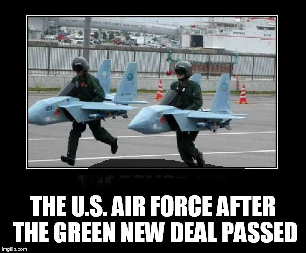 Green new stupidity | THE U.S. AIR FORCE AFTER THE GREEN NEW DEAL PASSED | image tagged in green deal | made w/ Imgflip meme maker