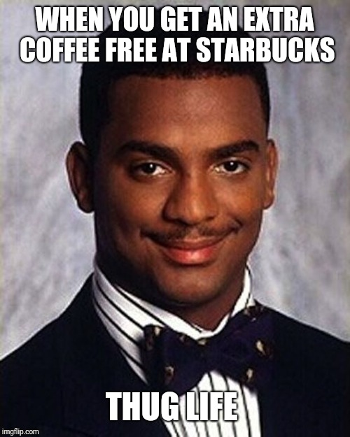 Carlton Banks Thug Life |  WHEN YOU GET AN EXTRA  COFFEE FREE AT STARBUCKS; THUG LIFE | image tagged in carlton banks thug life | made w/ Imgflip meme maker