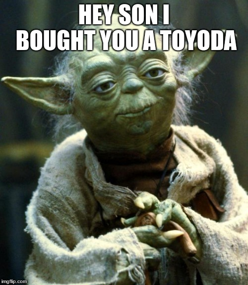 Star Wars Yoda | HEY SON I BOUGHT YOU A TOYODA | image tagged in memes,star wars yoda | made w/ Imgflip meme maker
