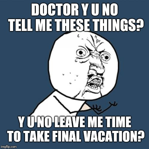 Y U No Meme | DOCTOR Y U NO TELL ME THESE THINGS? Y U NO LEAVE ME TIME TO TAKE FINAL VACATION? | image tagged in memes,y u no | made w/ Imgflip meme maker