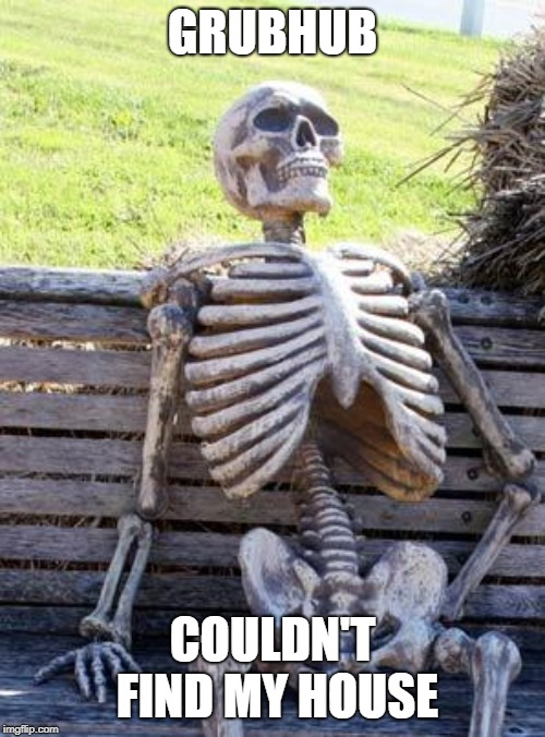 Another delivery service leading to starvation |  GRUBHUB; COULDN'T FIND MY HOUSE | image tagged in memes,waiting skeleton,starvation,dead,grubhub | made w/ Imgflip meme maker