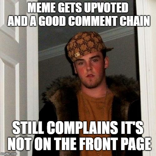 Scumbag Steve Meme | MEME GETS UPVOTED AND A GOOD COMMENT CHAIN STILL COMPLAINS IT'S NOT ON THE FRONT PAGE | image tagged in memes,scumbag steve | made w/ Imgflip meme maker