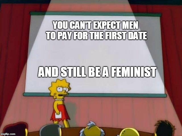 Lisa Simpson's Presentation |  YOU CAN'T EXPECT MEN TO PAY FOR THE FIRST DATE; AND STILL BE A FEMINIST | image tagged in lisa simpson's presentation,AdviceAnimals | made w/ Imgflip meme maker