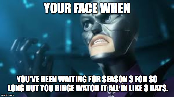 angry hawkmoth miraculous ladybug hawk moth |  YOUR FACE WHEN; YOU'VE BEEN WAITING FOR SEASON 3 FOR SO LONG BUT YOU BINGE WATCH IT ALL IN LIKE 3 DAYS. | image tagged in angry hawkmoth miraculous ladybug hawk moth | made w/ Imgflip meme maker