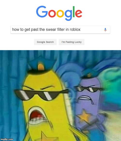 Spongebob Cops | how to get past the swear filter in roblox | image tagged in spongebob cops 3,roblox,spongebob police,google search | made w/ Imgflip meme maker