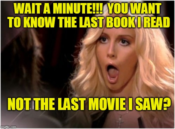 Didn't See That One Coming |  WAIT A MINUTE!!!  YOU WANT TO KNOW THE LAST BOOK I READ; NOT THE LAST MOVIE I SAW? | image tagged in memes,so much drama,reading,movies | made w/ Imgflip meme maker