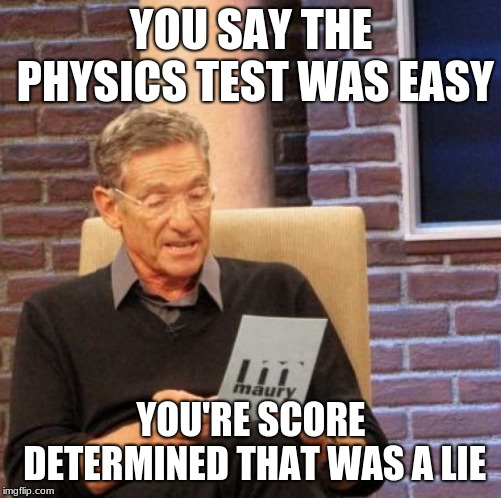 Maury Lie Detector | YOU SAY THE PHYSICS TEST WAS EASY YOU'RE SCORE DETERMINED THAT WAS A LIE | image tagged in memes,maury lie detector | made w/ Imgflip meme maker