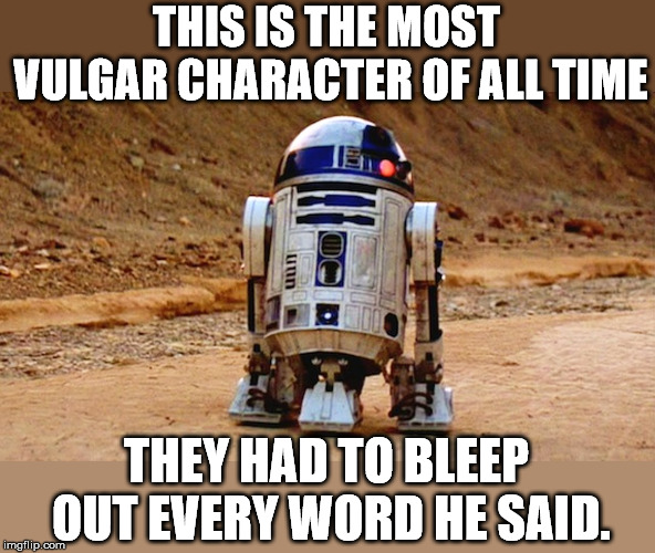 THIS IS THE MOST VULGAR CHARACTER OF ALL TIME THEY HAD TO BLEEP OUT EVERY WORD HE SAID. | image tagged in r2d2 | made w/ Imgflip meme maker