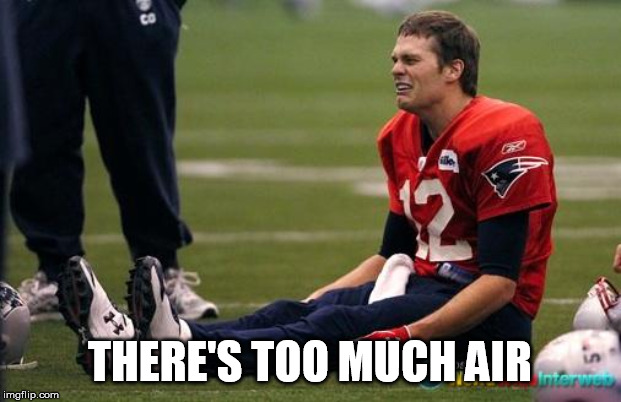 Tom Brady crying  | THERE'S TOO MUCH AIR | image tagged in tom brady crying | made w/ Imgflip meme maker