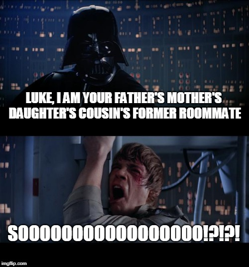 Darth Vader Meme | LUKE, I AM YOUR FATHER'S MOTHER'S DAUGHTER'S COUSIN'S FORMER ROOMMATE SOOOOOOOOOOOOOOOOO!?!?! | image tagged in memes,star wars no,funny,father,son,star wars meme | made w/ Imgflip meme maker
