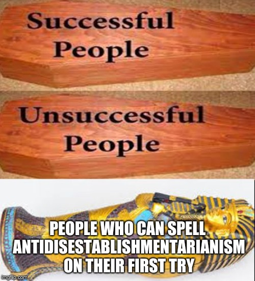 and no, I didn't spell it right the first time | PEOPLE WHO CAN SPELL ANTIDISESTABLISHMENTARIANISM ON THEIR FIRST TRY | image tagged in coffin vs sarcophagus,words,spelling,misspelled,spelling error,first try | made w/ Imgflip meme maker