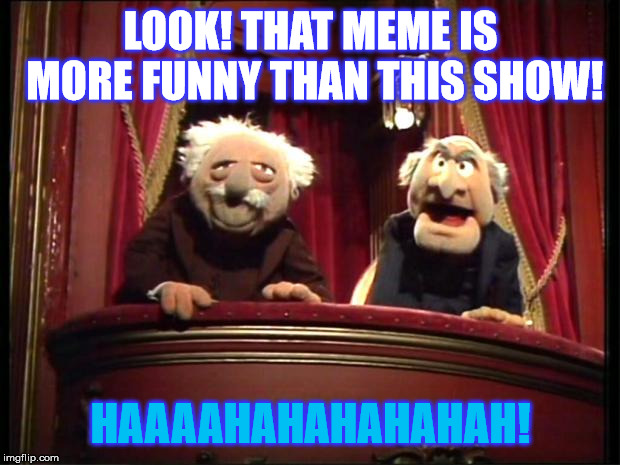 Statler and Waldorf | LOOK! THAT MEME IS MORE FUNNY THAN THIS SHOW! HAAAAHAHAHAHAHAH! | image tagged in statler and waldorf | made w/ Imgflip meme maker