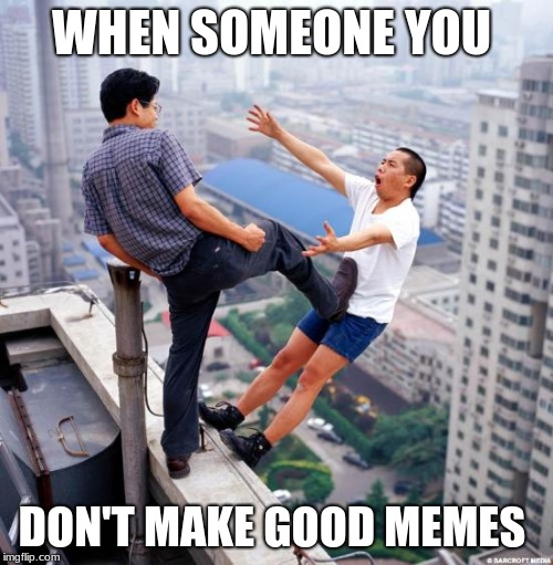 Gtfo | WHEN SOMEONE YOU DON'T MAKE GOOD MEMES | image tagged in gtfo,memes | made w/ Imgflip meme maker